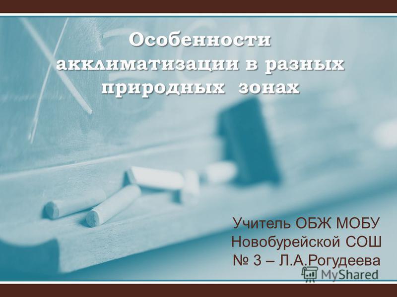 Особенности акклиматизации в разных природных зонах Учитель ОБЖ МОБУ Новобурейской СОШ 3 – Л.А.Рогудеева