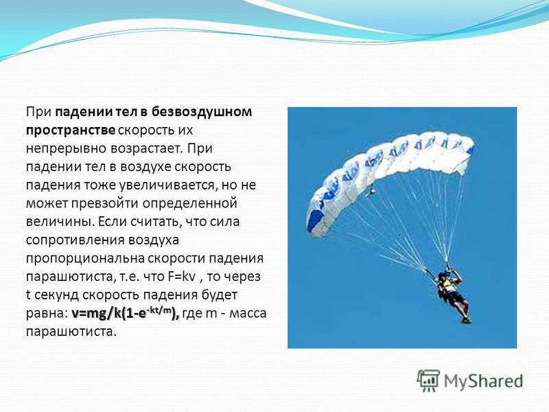 v=mg/k(1-e -kt/m ), При падении тел в безвоздушном пространстве скорость их непрерывно возрастает. При падении тел в воздухе скорость падения тоже увеличивается, но не может превзойти определенной величины. Если считать, что сила сопротивления воздух