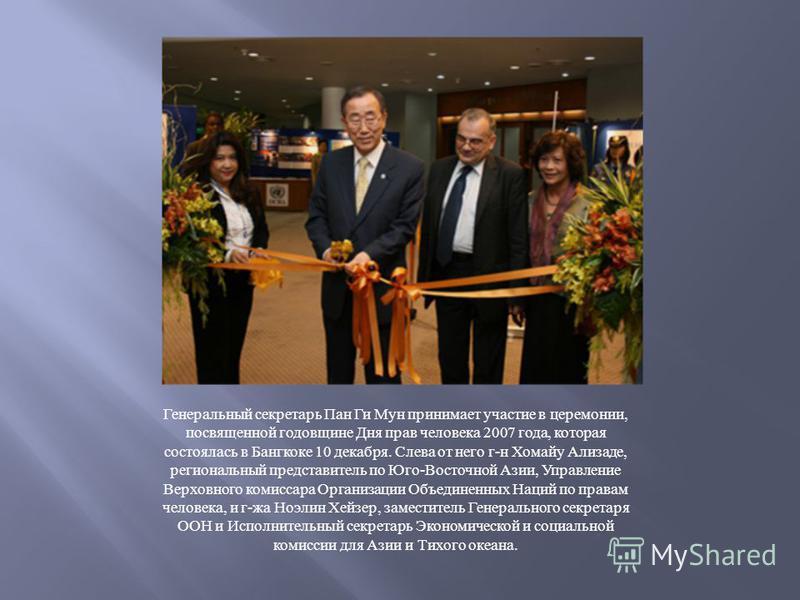 Генеральный секретарь Пан Ги Мун принимает участие в церемонии, посвященной годовщине Дня прав человека 2007 года, которая состоялась в Бангкоке 10 декабря. Слева от него г - н Хомайу Ализаде, региональный представитель по Юго - Восточной Азии, Управ