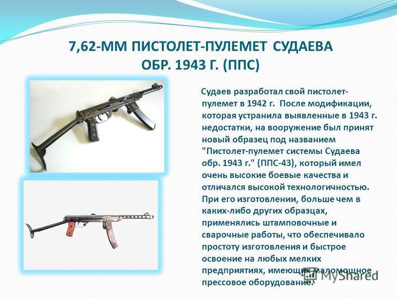 7,62-ММ ПИСТОЛЕТ-ПУЛЕМЕТ СУДАЕВА ОБР. 1943 Г. (ППС) Судаев разработал свой пистолет- пулемет в 1942 г. После модификации, которая устранила выявленные в 1943 г. недостатки, на вооружение был принят новый образец под названием