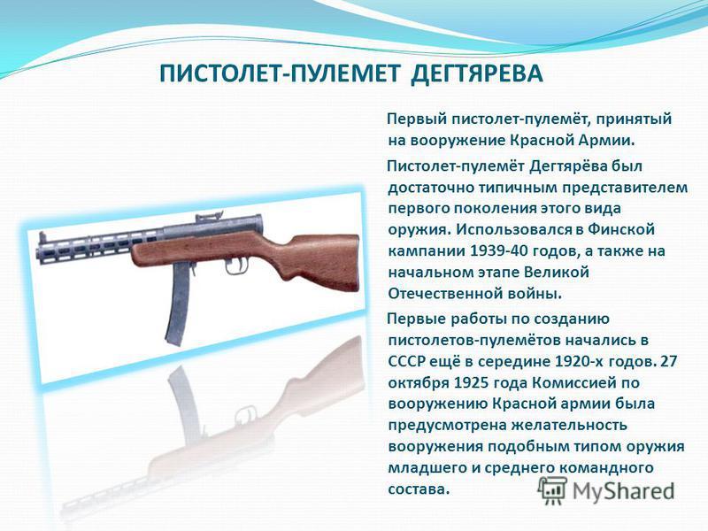 ПИСТОЛЕТ-ПУЛЕМЕТ ДЕГТЯРЕВА Первый пистолет-пулемёт, принятый на вооружение Красной Армии. Пистолет-пулемёт Дегтярёва был достаточно типичным представителем первого поколения этого вида оружия. Использовался в Финской кампании 1939-40 годов, а также н
