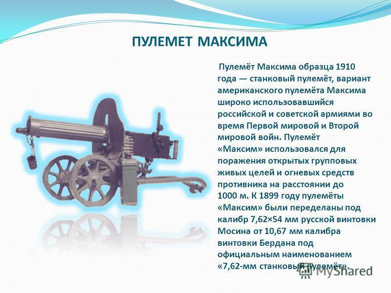 ПУЛЕМЕТ МАКСИМА Пулемёт Максима образца 1910 года станковый пулемёт, вариант американского пулемёта Максима широко использовавшийся российской и советской армиями во время Первой мировой и Второй мировой войн. Пулемёт «Максим» использовался для пораж