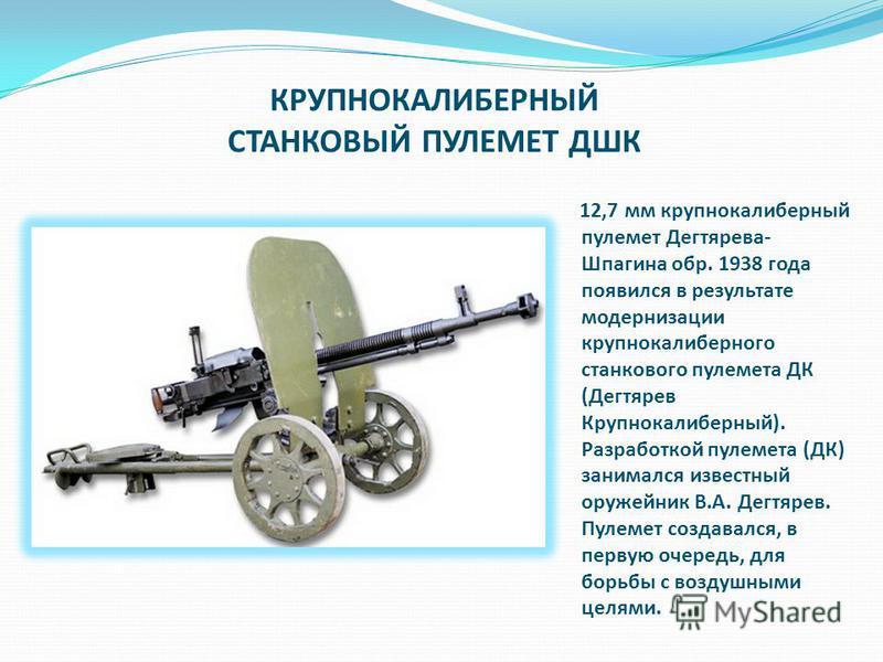 12,7 мм крупнокалиберный пулемет Дегтярева- Шпагина обр. 1938 года появился в результате модернизации крупнокалиберного станкового пулемета ДК (Дегтярев Крупнокалиберный). Разработкой пулемета (ДК) занимался известный оружейник В.А. Дегтярев. Пулемет