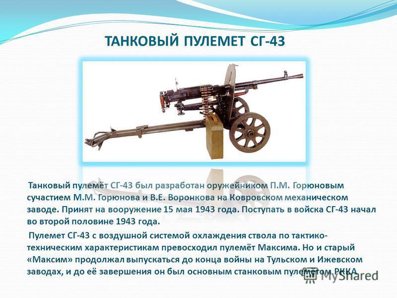 ТАНКОВЫЙ ПУЛЕМЕТ СГ-43 Танковый пулемёт СГ-43 был разработан оружейником П.М. Горюновым с участием М.М. Горюнова и В.Е. Воронкова на Ковровском механическом заводе. Принят на вооружение 15 мая 1943 года. Поступать в войска СГ-43 начал во второй полов