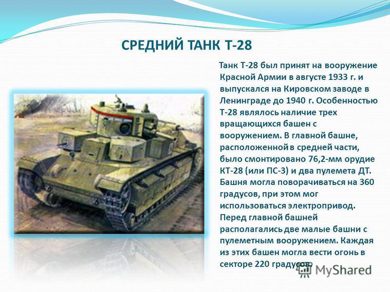 СРЕДНИЙ ТАНК T-28 Танк Т-28 был принят на вооружение Красной Армии в августе 1933 г. и выпускался на Кировском заводе в Ленинграде до 1940 г. Особенностью Т-28 являлось наличие трех вращающихся башен с вооружением. В главной башне, расположенной в ср