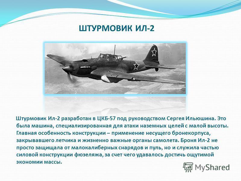 ШТУРМОВИК ИЛ-2 Штурмовик Ил-2 разработан в ЦКБ-57 под руководством Сергея Ильюшина. Это была машина, специализированная для атаки наземных целей с малой высоты. Главная особенность конструкции – применение несущего бронекорпуса, закрывавшего летчика