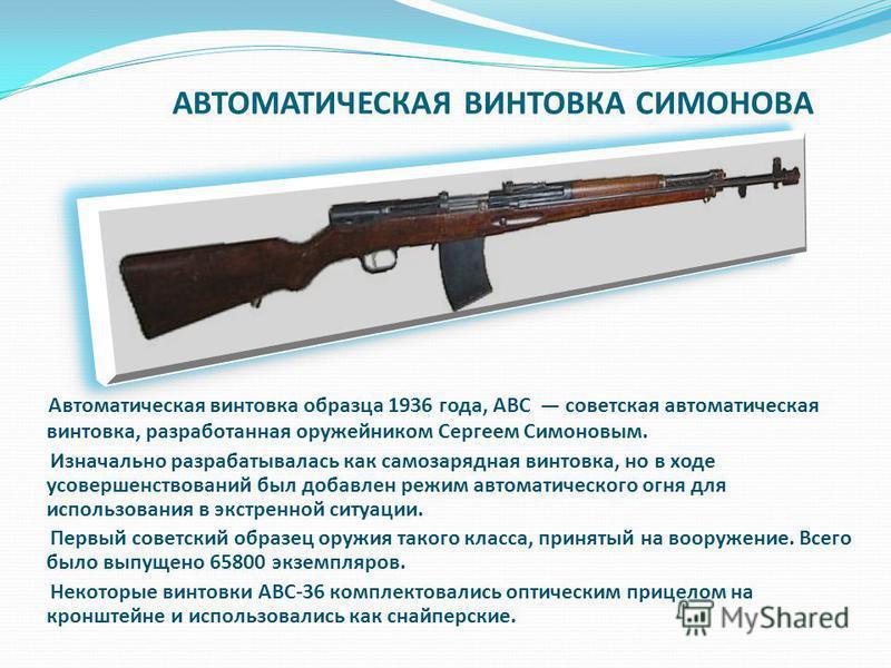 АВТОМАТИЧЕСКАЯ ВИНТОВКА СИМОНОВА Автоматическая винтовка образца 1936 года, АВС советская автоматическая винтовка, разработанная оружейником Сергеем Симоновым. Изначально разрабатывалась как самозарядная винтовка, но в ходе усовершенствований был доб