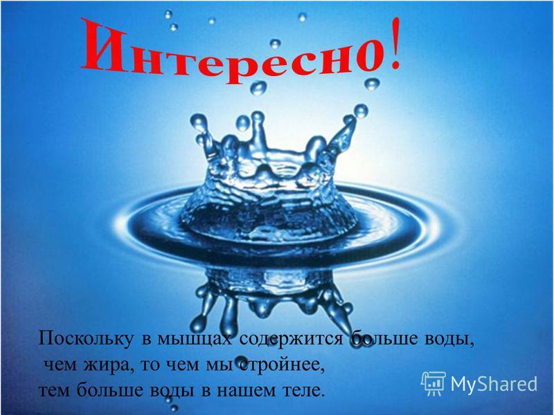 Поскольку в мышцах содержится больше воды, чем жира, то чем мы стройнее, тем больше воды в нашем теле.
