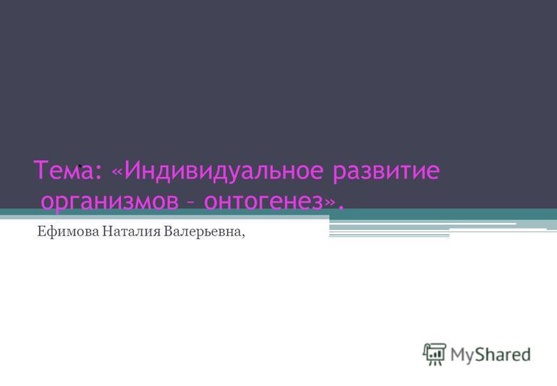 Тема: «Индивидуальное развитие организмов – онтогенез». Ефимова Наталия Валерьевна,.