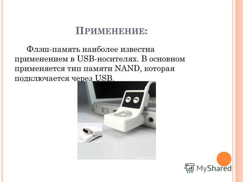 П РИМЕНЕНИЕ : Флэш-память наиболее известна применением в USB-носителях. В основном применяется тип памяти NAND, которая подключается через USB.