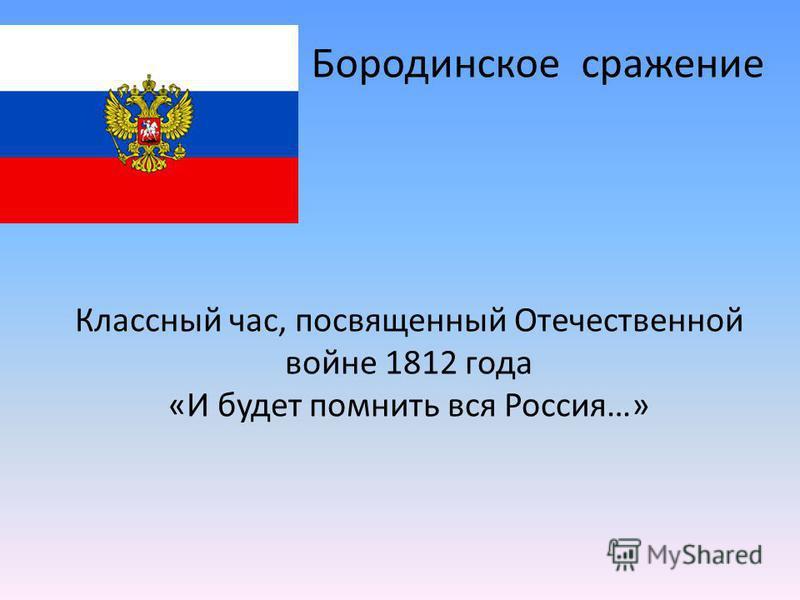 Бородинское сражение Классный час, посвященный Отечественной войне 1812 года «И будет помнить вся Россия…»