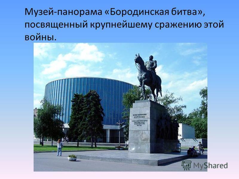 Музей-панорама «Бородинская битва», посвященный крупнейшему сражению этой войны.