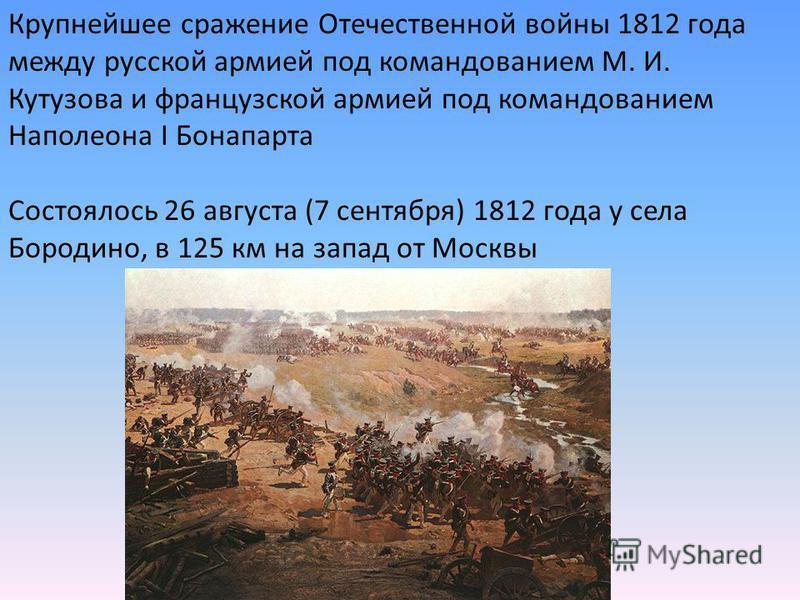 Крупнейшее сражение Отечественной войны 1812 года между русской армией под командованием М. И. Кутузова и французской армией под командованием Наполеона I Бонапарта Состоялось 26 августа (7 сентября) 1812 года у села Бородино, в 125 км на запад от Мо