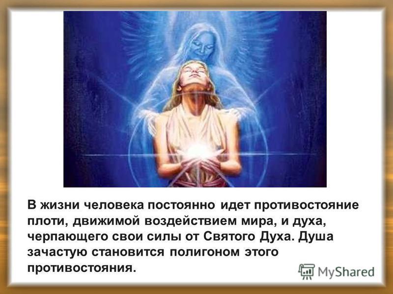 В жизни человека постоянно идет противостояние плоти, движимой воздействием мира, и духа, черпающего свои силы от Святого Духа. Душа зачастую становится полигоном этого противостояния.
