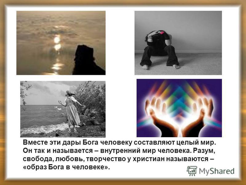 Вместе эти дары Бога человеку составляют целый мир. Он так и называется – внутренний мир человека. Разум, свобода, любовь, творчество у христиан называются – «образ Бога в человеке».
