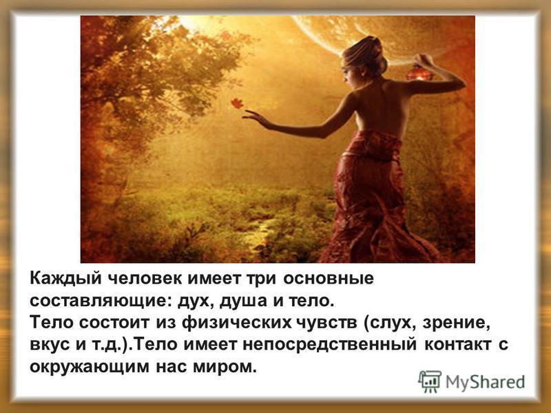 Каждый человек имеет три основные составляющие: дух, душа и тело. Тело состоит из физических чувств (слух, зрение, вкус и т.д.).Тело имеет непосредственный контакт с окружающим нас миром.