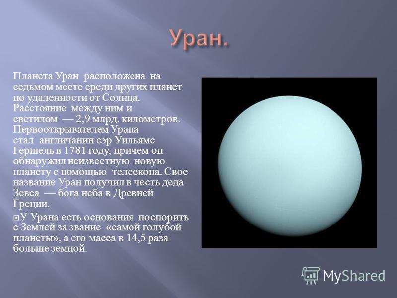 Планета Уран расположена на седьмом месте среди других планет по удаленности от Солнца. Расстояние между ним и светилом 2,9 млрд. километров. Первооткрывателем Урана стал англичанин сэр Уильямс Гершель в 1781 году, причем он обнаружил неизвестную нов