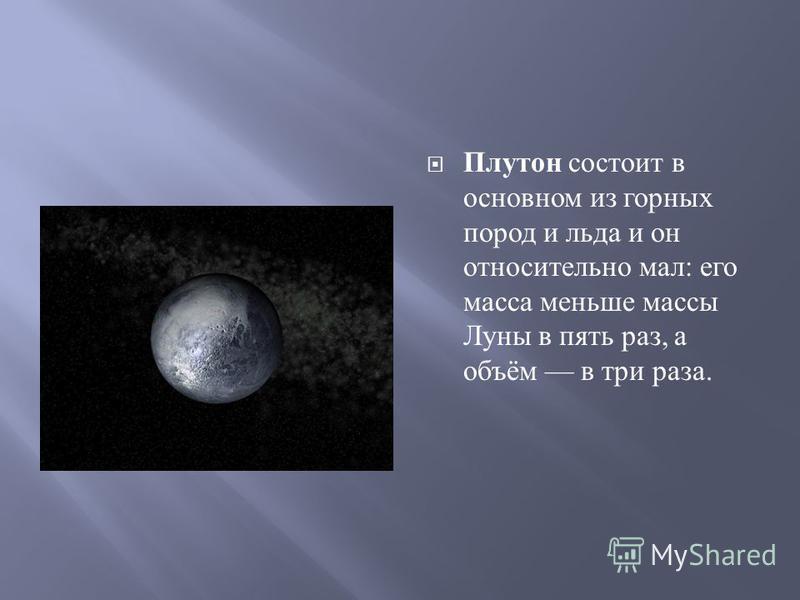 Плутон состоит в основном из горных пород и льда и он относительно мал : его масса меньше массы Луны в пять раз, а объём в три раза.
