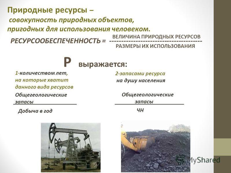 Природные ресурсы – совокупность природных объектов, пригодных для использования человеком. РЕСУРСООБЕСПЕЧЕННОСТЬ = --------------------------------------- ВЕЛИЧИНА ПРИРОДНЫХ РЕСУРСОВ РАЗМЕРЫ ИХ ИСПОЛЬЗОВАНИЯ Р выражается: 1-количеством лет, на котор