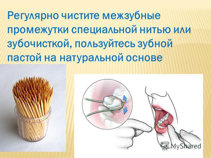 Регулярно чистите межзубные промежутки специальной нитью или зубочисткой, пользуйтесь зубной пастой на натуральной основе