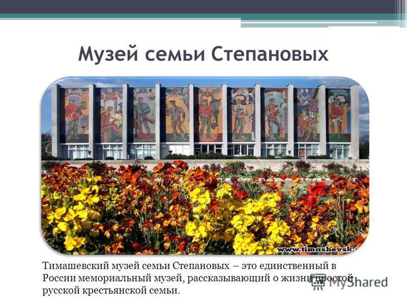 Музей семьи Степановых Тимашевский музей семьи Степановых – это единственный в России мемориальный музей, рассказывающий о жизни простой русской крестьянской семьи.