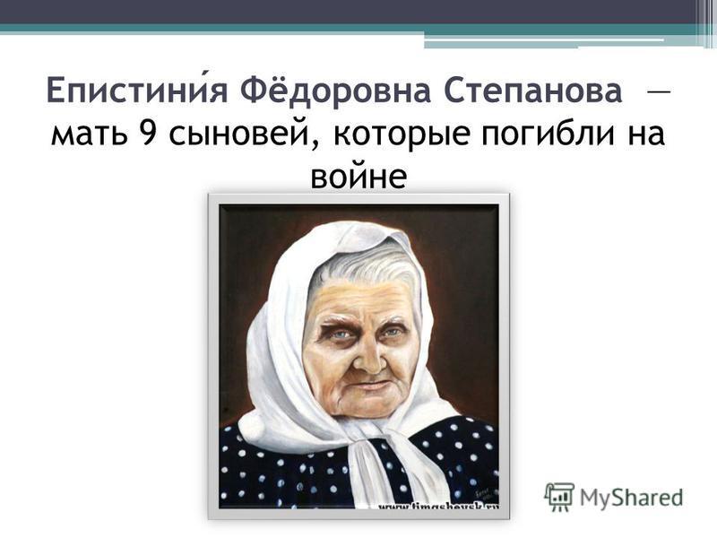 Епистиния Фёдоровна Степанова мать 9 сыновей, которые погибли на войне