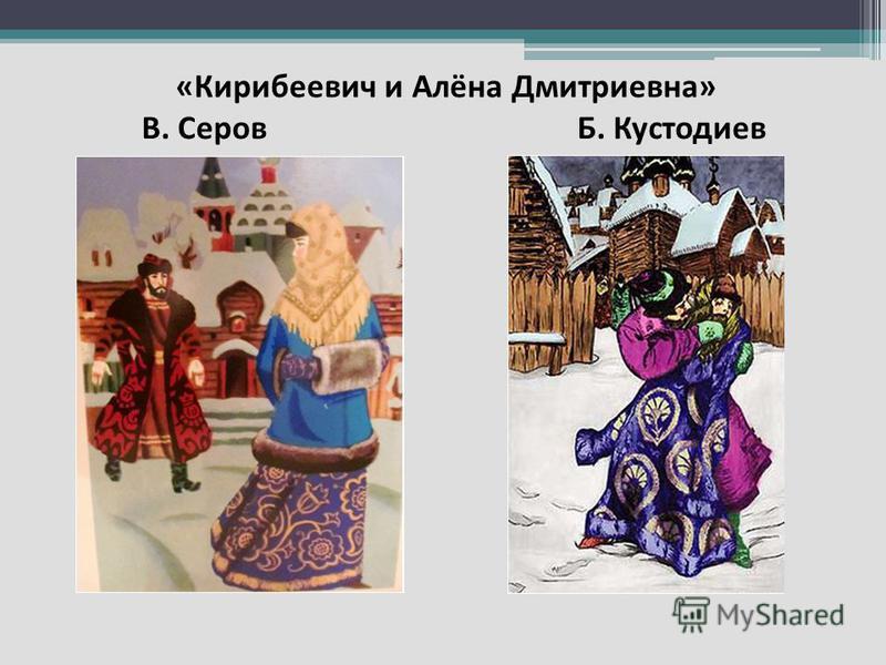 « Кирибеевич и Алёна Дмитриевна » В. Серов Б. Кустодиев