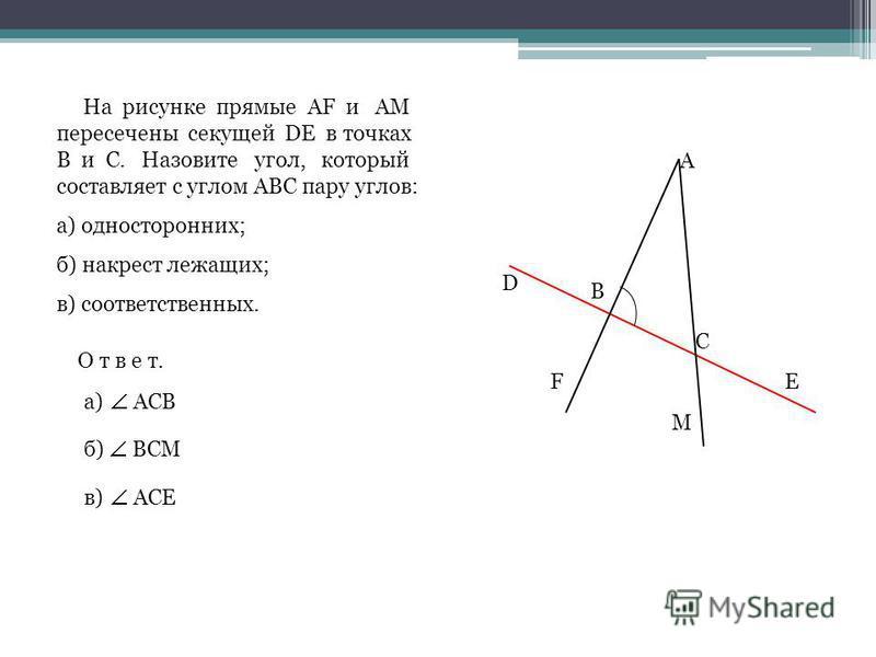 D А В FЕ С М На рисунке прямые AF и АМ пересечены секущей DЕ в точках В и С. Назовите угол, который составляет с углом АВС пару углов: а) односторонних; б) накрест лежащих; в) соответственных. О т в е т. а) б) в) АСВ ВСМ АСЕ