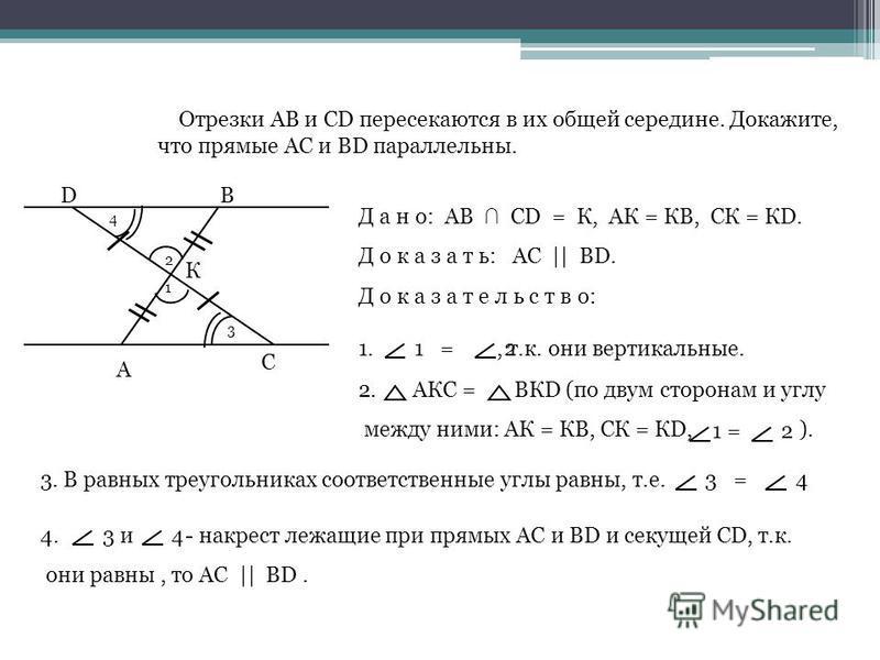 А D С В К Отрезки АВ и СD пересекаются в их общей середине. Докажите, что прямые АС и ВD параллельны. Д а н о: АВ СD = К, АК = КВ, СК = КD. Д о к а з а т ь: АС || ВD. Д о к а з а т е л ь с т в о: 2 1 1., т.к. они вертикальные.1 =2 2. АКС = ВКD (по дв