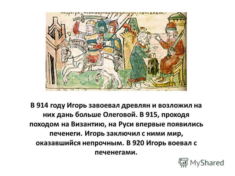 В 914 году Игорь завоевал древлян и возложил на них дань больше Олеговой. В 915, проходя походом на Византию, на Руси впервые появились печенеги. Игорь заключил с ними мир, оказавшийся непрочным. В 920 Игорь воевал с печенегами.
