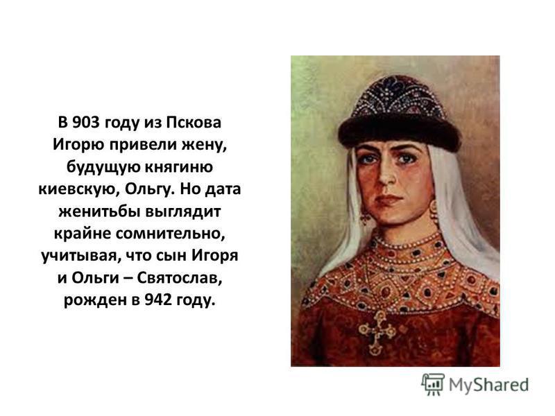 В 903 году из Пскова Игорю привели жену, будущую княгиню киевскую, Ольгу. Но дата женитьбы выглядит крайне сомнительно, учитывая, что сын Игоря и Ольги – Святослав, рожден в 942 году.