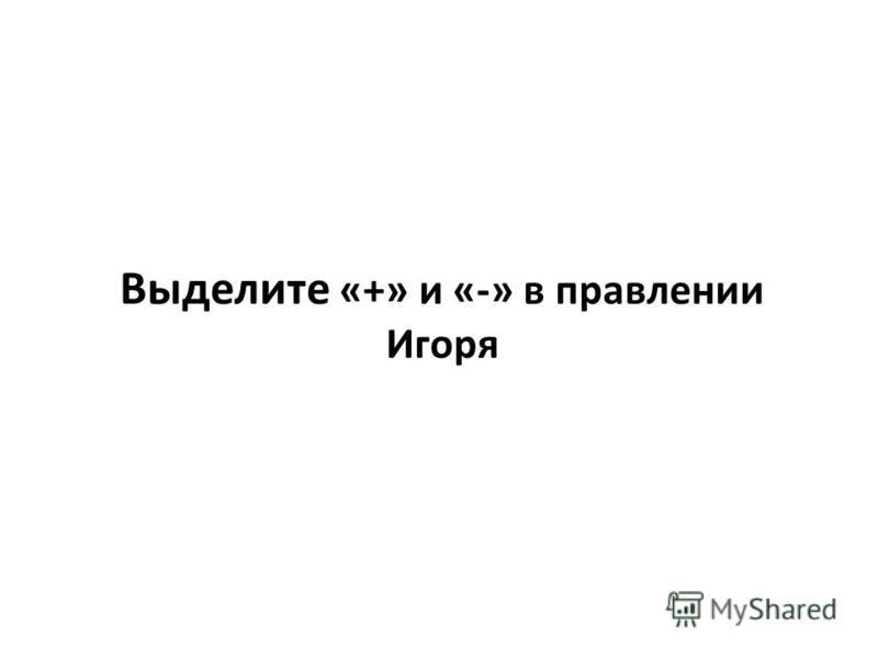 Выделите «+» и «-» в правлении Игоря