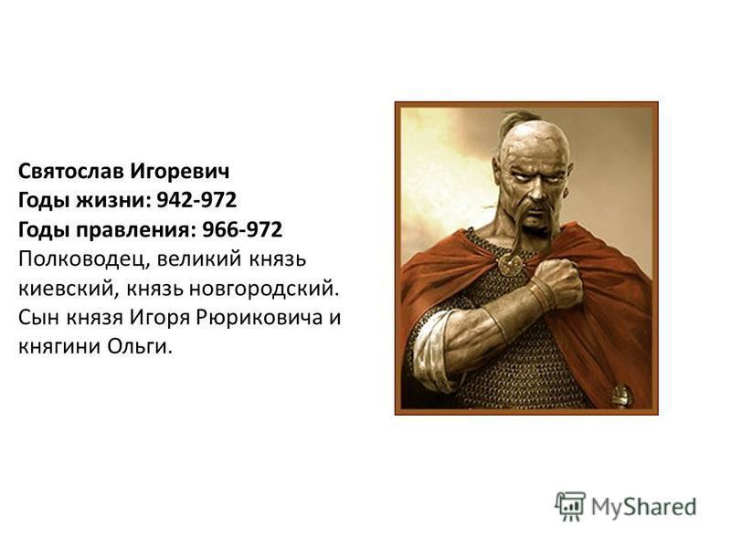 Святослав Игоревич Годы жизни: 942-972 Годы правления: 966-972 Полководец, великий князь киевский, князь новгородский. Сын князя Игоря Рюриковича и княгини Ольги.