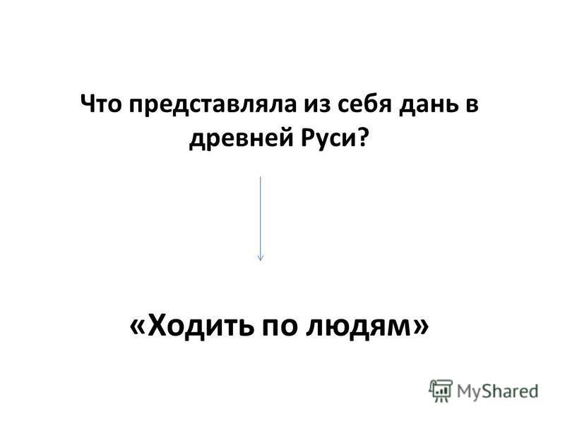 Что представляла из себя дань в древней Руси? «Ходить по людям»