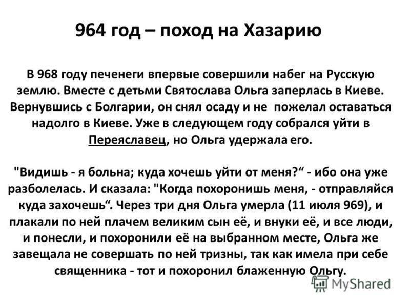 В 968 году печенеги впервые совершили набег на Русскую землю. Вместе с детьми Святослава Ольга заперлась в Киеве. Вернувшись с Болгарии, он снял осаду и не пожелал оставаться надолго в Киеве. Уже в следующем году собрался уйти в Переяславец, но Ольга