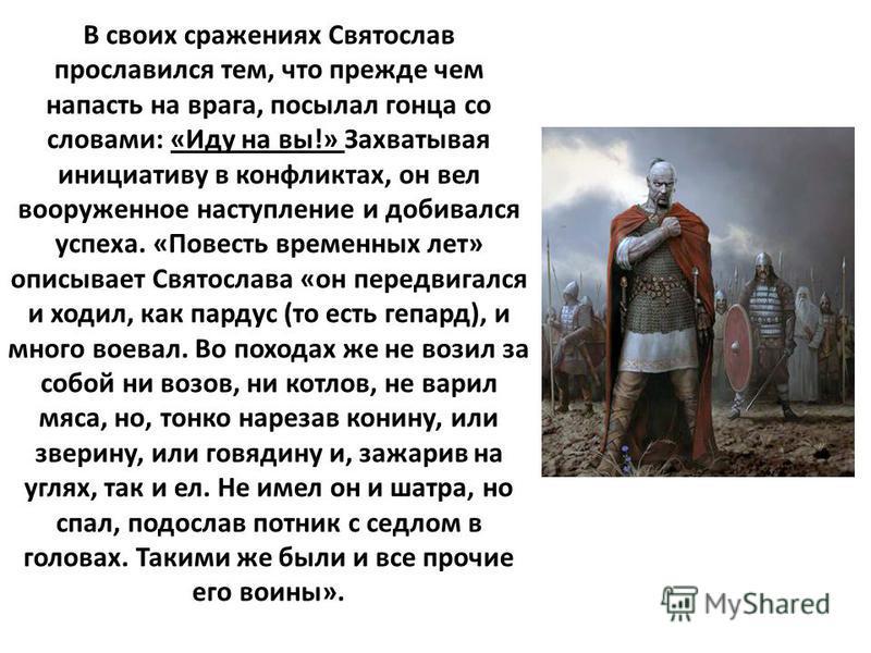 В своих сражениях Святослав прославился тем, что прежде чем напасть на врага, посылал гонца со словами: «Иду на вы!» Захватывая инициативу в конфликтах, он вел вооруженное наступление и добивался успеха. «Повесть временных лет» описывает Святослава «