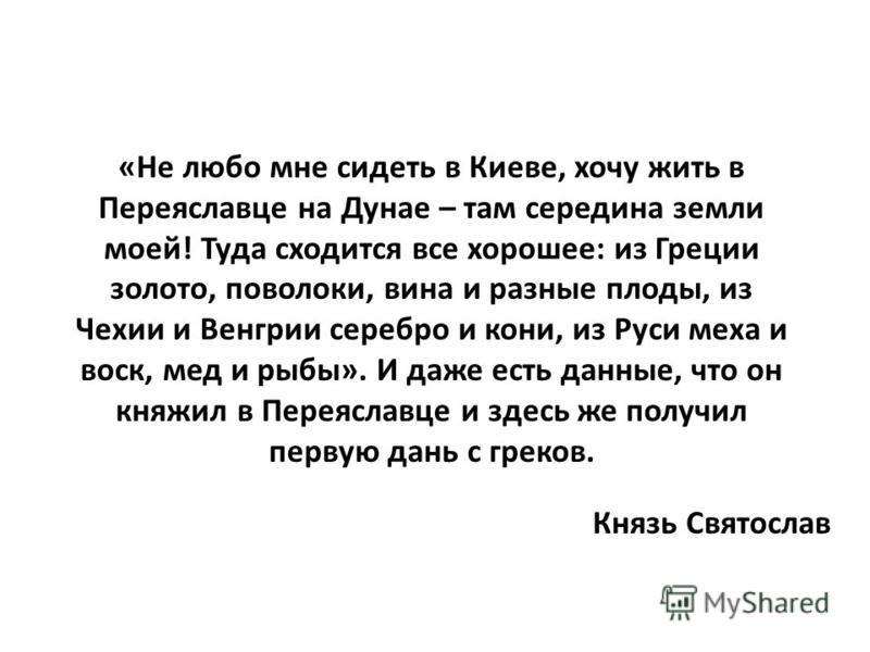 «Не любо мне сидеть в Киеве, хочу жить в Переяславце на Дунае – там середина земли моей! Туда сходится все хорошее: из Греции золото, поволоки, вина и разные плоды, из Чехии и Венгрии серебро и кони, из Руси меха и воск, мед и рыбы». И даже есть данн
