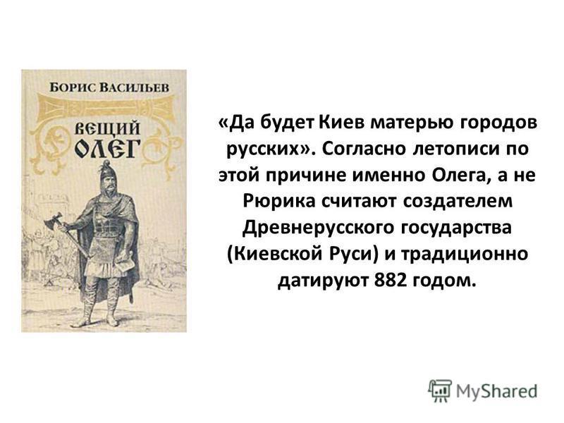 «Да будет Киев матерью городов русских». Согласно летописи по этой причине именно Олега, а не Рюрика считают создателем Древнерусского государства (Киевской Руси) и традиционно датируют 882 годом.