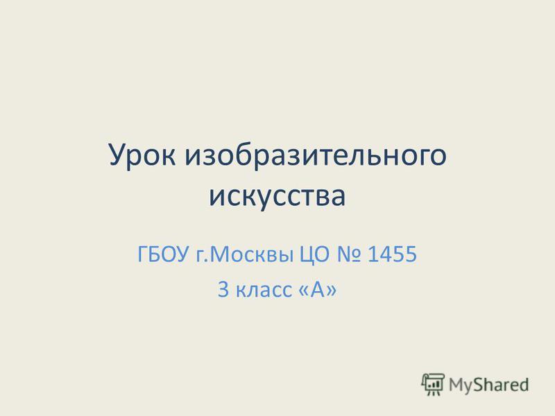 Урок изобразительного искусства ГБОУ г.Москвы ЦО 1455 3 класс «А»