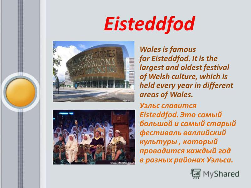 Eisteddfod Wales is famous for Eisteddfod. It is the largest and oldest festival of Welsh culture, which is held every year in different areas of Wales. Уэльс славится Eisteddfod. Это самый большой и самый старый фестиваль валлийский культуры, которы