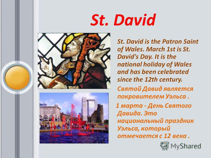 St. David St. David is the Patron Saint of Wales. March 1st is St. David's Day. It is the national holiday of Wales and has been celebrated since the 12th century. Святой Давид является покровителем Уэльса. 1 марта - День Святого Давида. Это национал