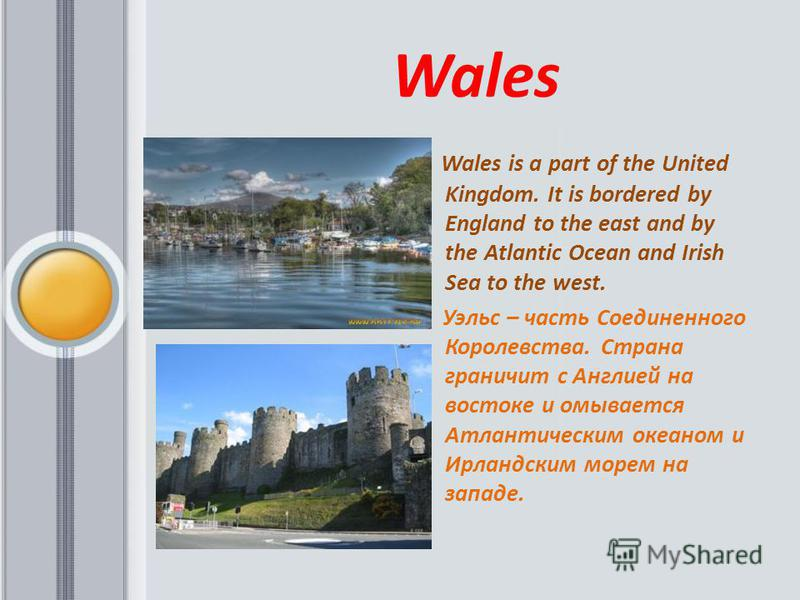 Wales Wales is a part of the United Kingdom. It is bordered by England to the east and by the Atlantic Ocean and Irish Sea to the west. Уэльс – часть Соединенного Королевства. Страна граничит с Англией на востоке и омывается Атлантическим океаном и И