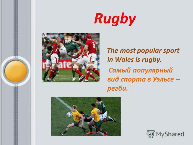 Rugby The most popular sport in Wales is rugby. Самый популярный вид спорта в Уэльсе – регби.