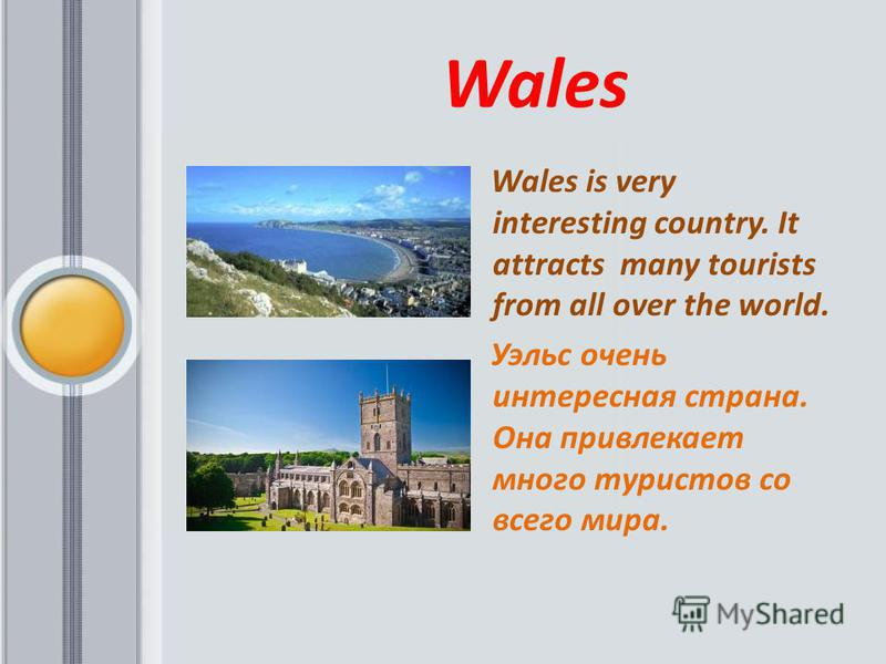 Wales Wales is very interesting country. It attracts many tourists from all over the world. Уэльс очень интересная страна. Она привлекает много туристов со всего мира.