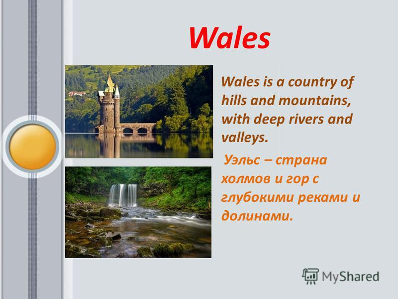 Wales Wales is a country of hills and mountains, with deep rivers and valleys. Уэльс – страна холмов и гор c глубокими реками и долинами.
