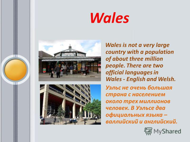 Wales Wales is not a very large country with a population of about three million people. There are two official languages in Wales - English and Welsh. Уэльс не очень большая страна с населением около трех миллионов человек. В Уэльсе два официальных