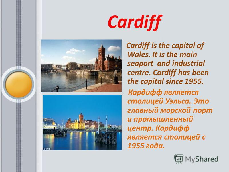 Cardiff Cardiff is the capital of Wales. It is the main seaport and industrial centre. Cardiff has been the capital since 1955. Кардифф является столицей Уэльса. Это главный морской порт и промышленный центр. Кардифф является столицей с 1955 года.