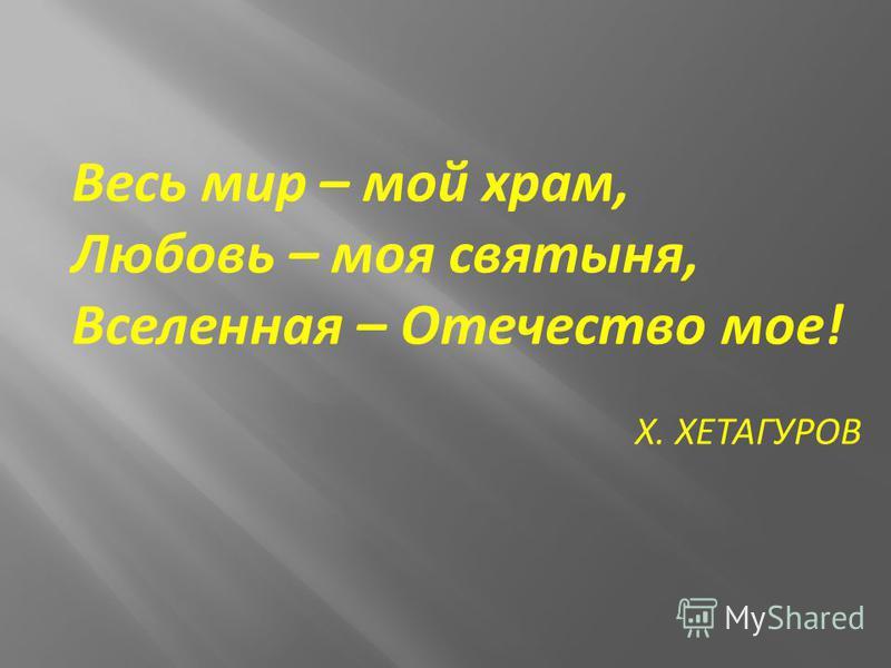 Весь мир – мой храм, Любовь – моя святыня, Вселенная – Отечество мое! Х. ХЕТАГУРОВ
