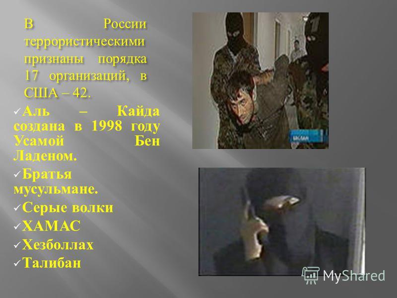 В России террористическими признаны порядка 17 организаций, в США – 42. Аль – Кайда создана в 1998 году Усамой Бен Ладеном. Братья мусульмане. Серые волки ХАМАС Хезболлах Талибан