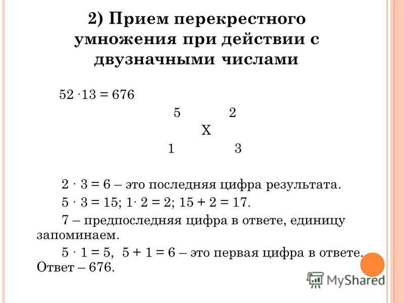 2) Прием перекрестного умножения при действии с двузначными числами 52 13 = 676 5 2 X 1 3 2 3 = 6 – это последняя цифра результата. 5 3 = 15; 1 2 = 2; 15 + 2 = 17. 7 – предпоследняя цифра в ответе, единицу запоминаем. 5 1 = 5, 5 + 1 = 6 – это первая